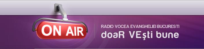 RADIO VOCEA EVANGHELIEI BUCURESTI - UN RADIO DE CUVANT